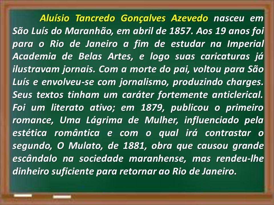 Aluísio Tancredo Gonçalves Azevedo nasceu em São Luís do Maranhão, em abril de 1857. Aos 19 anos foi para o Rio de Janeiro a fim de estudar na Imperia