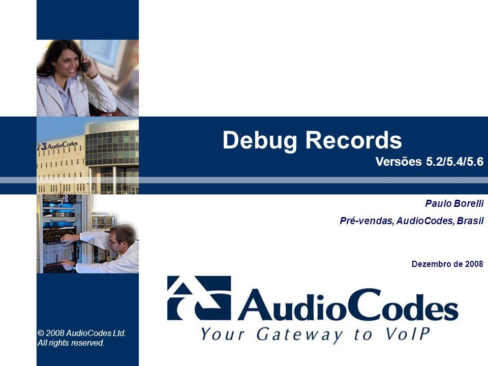 © 2008 AudioCodes Ltd. All rights reserved. Paulo Borelli Pré-vendas, AudioCodes, Brasil Dezembro de 2008 Debug Records Versões 5.2/5.4/5.6