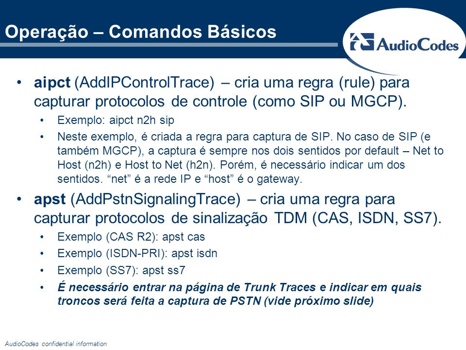 AudioCodes confidential information Operação – Comandos Básicos aipct (AddIPControlTrace) – cria uma regra (rule) para capturar protocolos de controle