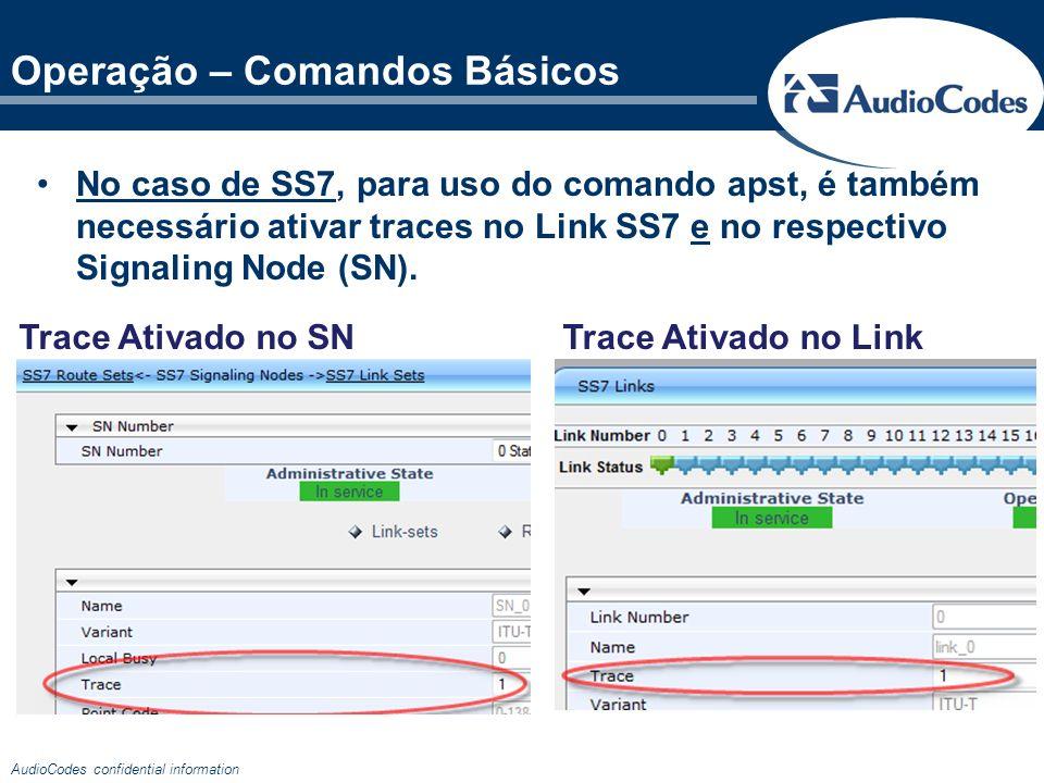 AudioCodes confidential information Operação – Comandos Básicos No caso de SS7, para uso do comando apst, é também necessário ativar traces no Link SS