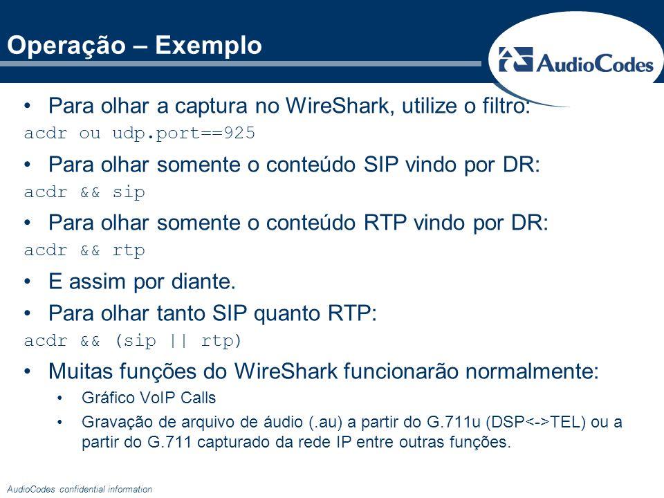 AudioCodes confidential information Operação – Exemplo Para olhar a captura no WireShark, utilize o filtro: acdr ou udp.port==925 Para olhar somente o