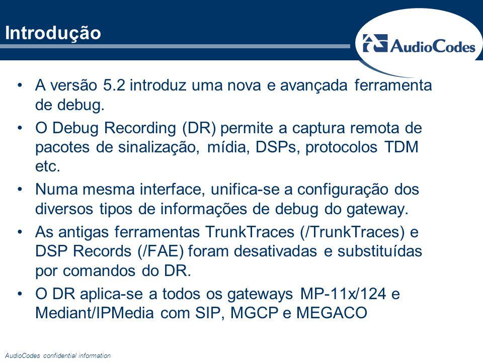 AudioCodes confidential information Introdução Rede IP Regras: R2 PRI SS7 TDM Analógico … Regras: SIP RTP MGCP H.248 RTCP SCTP … Windows 2000/XP/Vista & WireShark 0.99.8 O usuário definirá na ferramenta DR: Os tipos de pacotes que deseja capturar (Regras ou Trace Rules) Para qual IP os pacotes capturados serão enviados (IP Targets) PABX Target MP-11x/124 Mediant 600/1000/2000/3000/5000/8000