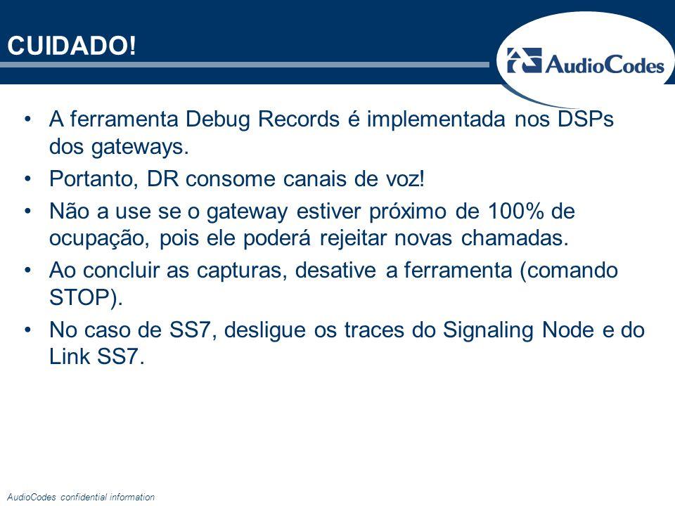 AudioCodes confidential information CUIDADO! A ferramenta Debug Records é implementada nos DSPs dos gateways. Portanto, DR consome canais de voz! Não