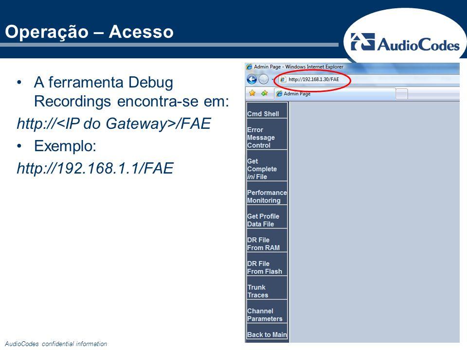 AudioCodes confidential information Operação – Acesso A ferramenta Debug Recordings encontra-se em: http:// /FAE Exemplo: http://192.168.1.1/FAE