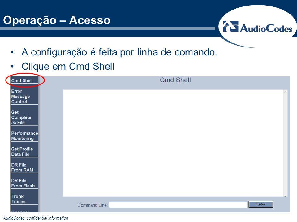AudioCodes confidential information A configuração é feita por linha de comando. Clique em Cmd Shell Operação – Acesso