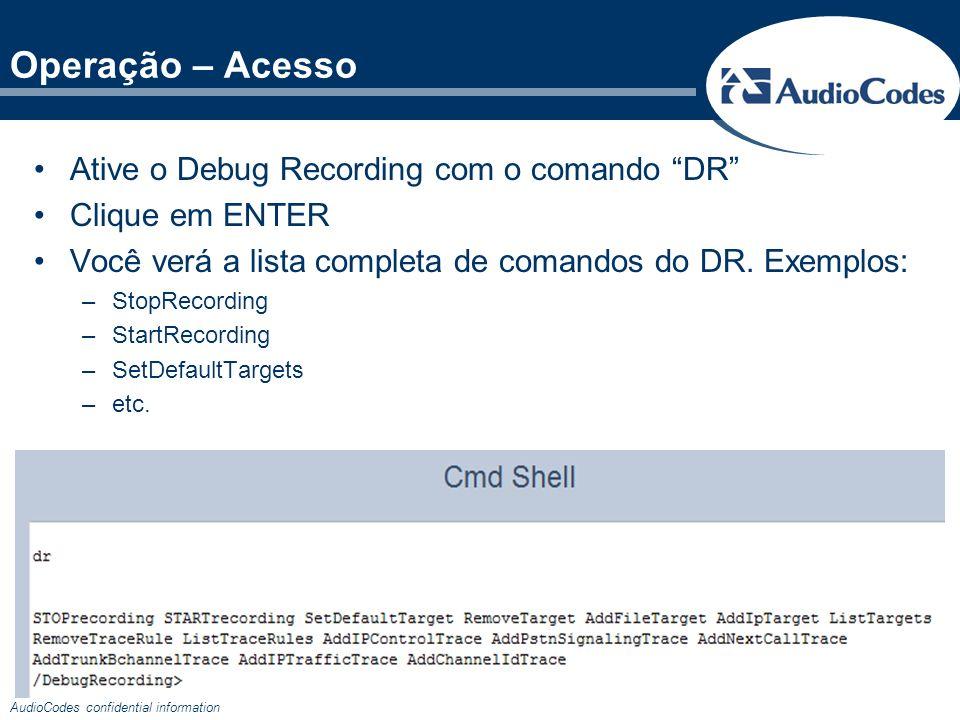 AudioCodes confidential information Ative o Debug Recording com o comando DR Clique em ENTER Você verá a lista completa de comandos do DR. Exemplos: –