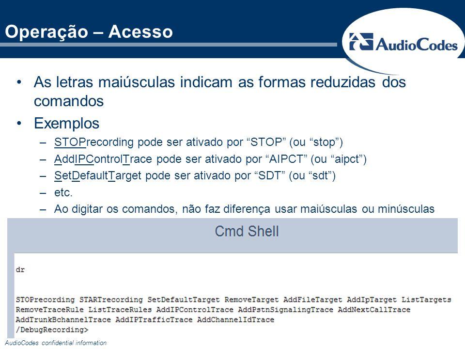 AudioCodes confidential information Operação – Exemplo Queremos capturar SIP, RTP e CAS-R2 e receber os pacotes no PC em 192.168.1.100 (na porta UDP 925) Utilizaremos a seguinte seqüência de comandos: dr (entramos na ferramenta de Debug Recording) ait 192.168.1.100 (criamos um target no IP 192.168.1.100) aipct n2h sip (criamos uma regra para capturar SIP) apst cas (criamos uma regra para capturar CAS-R2) anct all-with-pcm 1 dynamic (para capturar a mídia RTP da chamada ativa e todas as novas) Em TrunkTraces, configure acFULL_TRACE no tronco desejado start Inicie a captura no WireShark e realize uma chamada de testes Interrompa a captura do WireShark ao fim do teste Execute o comando stop