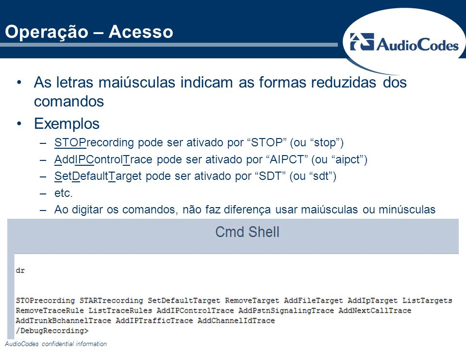 AudioCodes confidential information As letras maiúsculas indicam as formas reduzidas dos comandos Exemplos –STOPrecording pode ser ativado por STOP (o