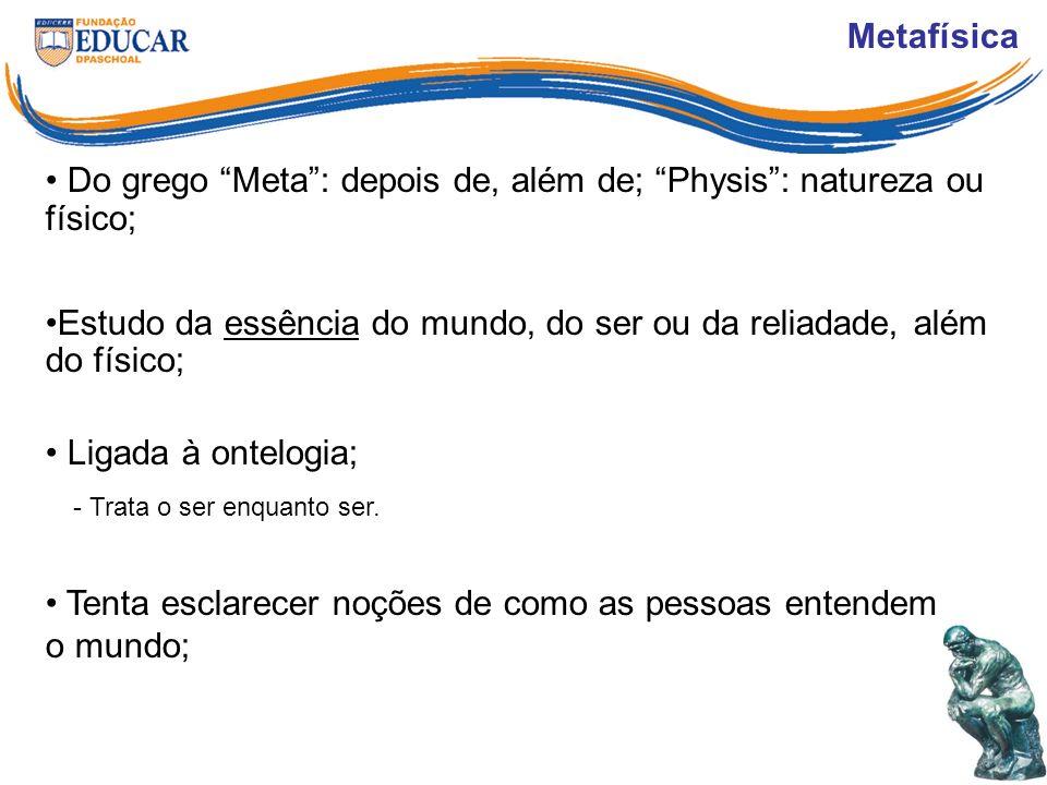 Metafísica Do grego Meta: depois de, além de; Physis: natureza ou físico; Estudo da essência do mundo, do ser ou da reliadade, além do físico; Ligada à ontelogia; - Trata o ser enquanto ser.