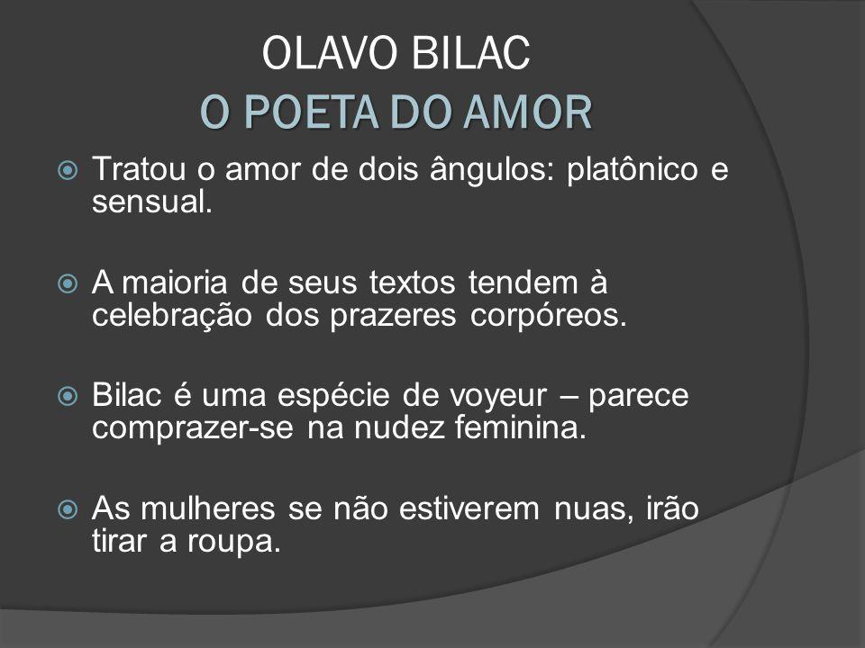 Tratou o amor de dois ângulos: platônico e sensual. A maioria de seus textos tendem à celebração dos prazeres corpóreos. Bilac é uma espécie de voyeur