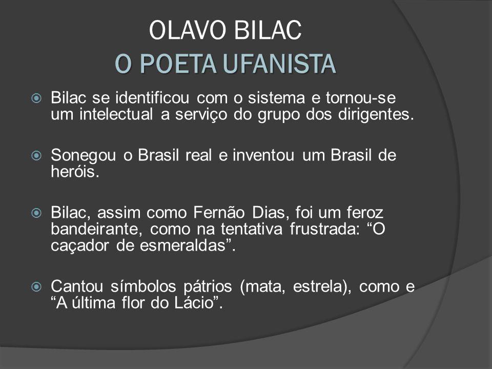 O POETA UFANISTA OLAVO BILAC O POETA UFANISTA Bilac se identificou com o sistema e tornou-se um intelectual a serviço do grupo dos dirigentes. Sonegou