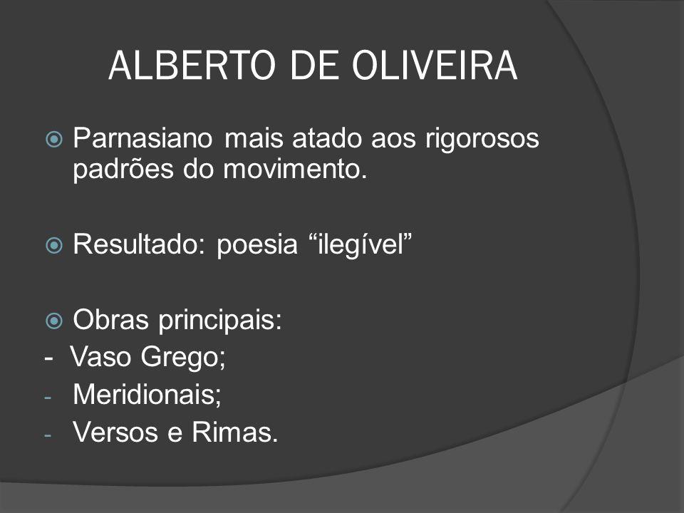 ALBERTO DE OLIVEIRA Parnasiano mais atado aos rigorosos padrões do movimento. Resultado: poesia ilegível Obras principais: - Vaso Grego; - Meridionais