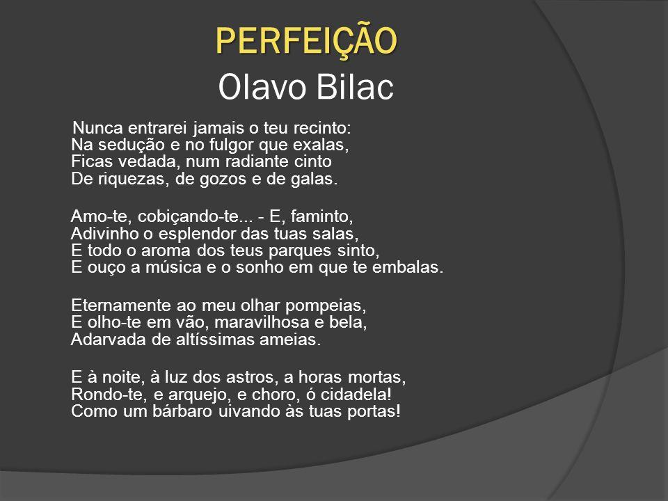 PERFEIÇÃO PERFEIÇÃO Olavo Bilac Nunca entrarei jamais o teu recinto: Na sedução e no fulgor que exalas, Ficas vedada, num radiante cinto De riquezas, de gozos e de galas.