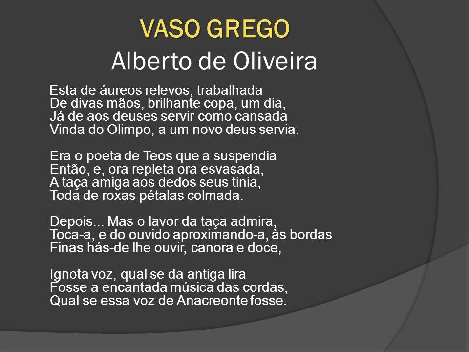VASO GREGO VASO GREGO Alberto de Oliveira Esta de áureos relevos, trabalhada De divas mãos, brilhante copa, um dia, Já de aos deuses servir como cansada Vinda do Olimpo, a um novo deus servia.