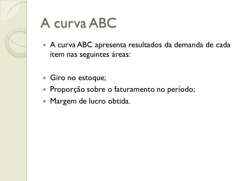 A curva ABC A curva ABC apresenta resultados da demanda de cada item nas seguintes áreas: Giro no estoque; Proporção sobre o faturamento no período; M