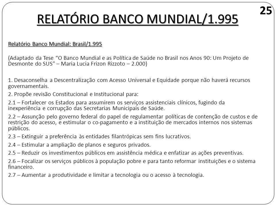RELATÓRIO BANCO MUNDIAL/1.995 Relatório Banco Mundial: Brasil/1.995 (Adaptado da Tese O Banco Mundial e as Política de Saúde no Brasil nos Anos 90: Um Projeto de Desmonte do SUS – Maria Lucia Frizon Rizzoto – 2.000) 1.