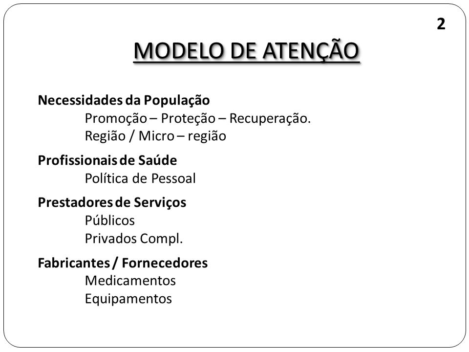 MODELO DE ATENÇÃO Necessidades da População Promoção – Proteção – Recuperação. Região / Micro – região Profissionais de Saúde Política de Pessoal Pres