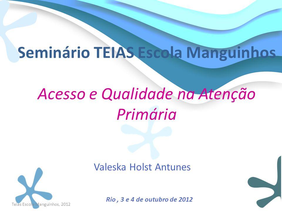 Seminário TEIAS Escola Manguinhos Acesso e Qualidade na Atenção Primária Valeska Holst Antunes Rio, 3 e 4 de outubro de 2012 Teias Escola Manguinhos,