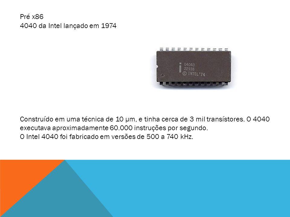 4040 da Intel lançado em 1974 Construído em uma técnica de 10 μm, e tinha cerca de 3 mil transístores. O 4040 executava aproximadamente 60.000 instruç