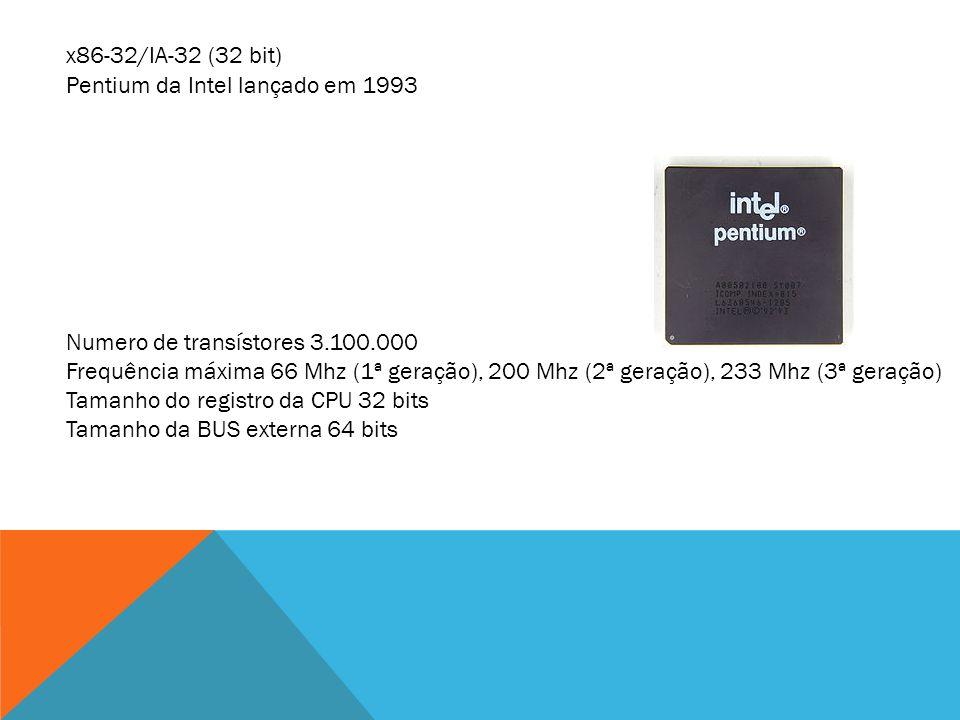 x86-32/IA-32 (32 bit) Pentium da Intel lançado em 1993 Numero de transístores 3.100.000 Frequência máxima 66 Mhz (1ª geração), 200 Mhz (2ª geração), 2