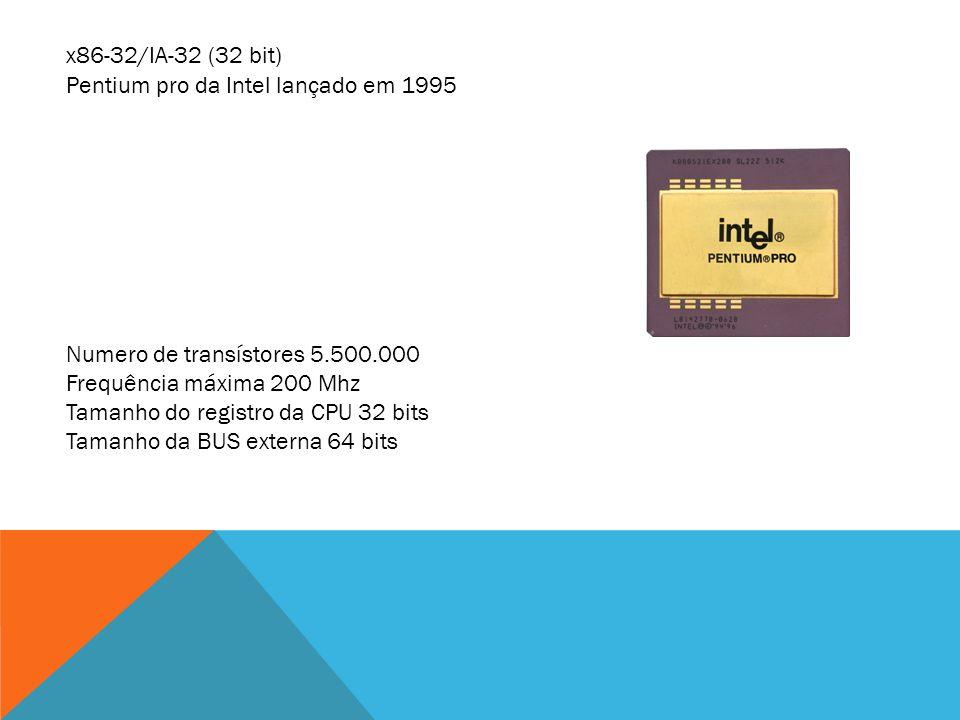 x86-32/IA-32 (32 bit) Pentium pro da Intel lançado em 1995 Numero de transístores 5.500.000 Frequência máxima 200 Mhz Tamanho do registro da CPU 32 bi