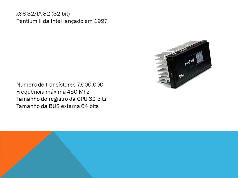 x86-32/IA-32 (32 bit) Pentium ll da Intel lançado em 1997 Numero de transístores 7.000.000 Frequência máxima 450 Mhz Tamanho do registro da CPU 32 bit