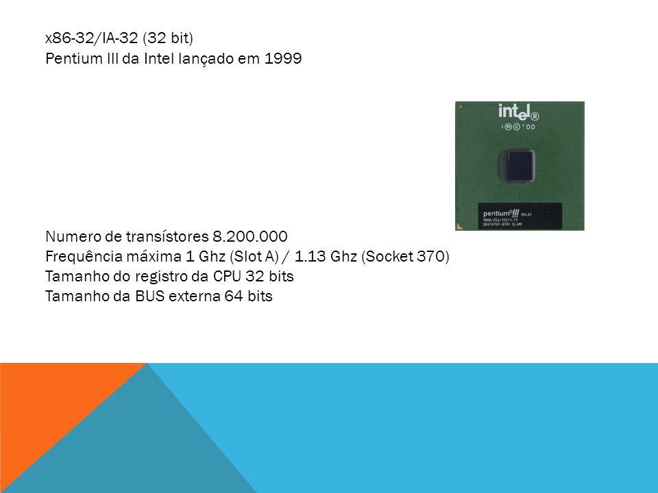 x86-32/IA-32 (32 bit) Pentium lll da Intel lançado em 1999 Numero de transístores 8.200.000 Frequência máxima 1 Ghz (Slot A) / 1.13 Ghz (Socket 370) T