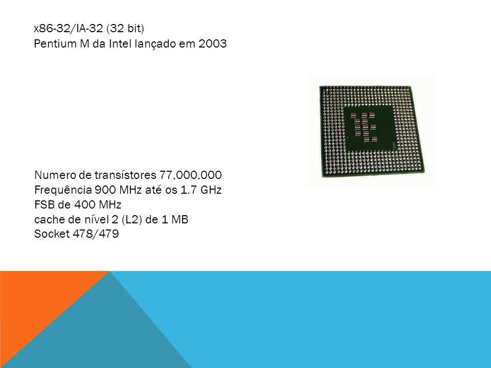 x86-32/IA-32 (32 bit) Pentium M da Intel lançado em 2003 Numero de transístores 77,000,000 Frequência 900 MHz até os 1.7 GHz FSB de 400 MHz cache de n