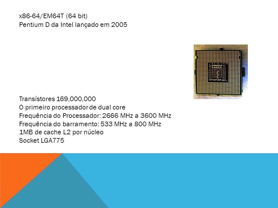 x86-64/EM64T (64 bit) Pentium D da Intel lançado em 2005 Transístores 169,000,000 O primeiro processador de dual core Frequência do Processador: 2666