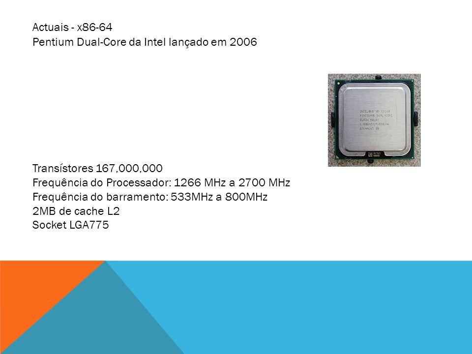 Pentium Dual-Core da Intel lançado em 2006 Transístores 167,000,000 Frequência do Processador: 1266 MHz a 2700 MHz Frequência do barramento: 533MHz a