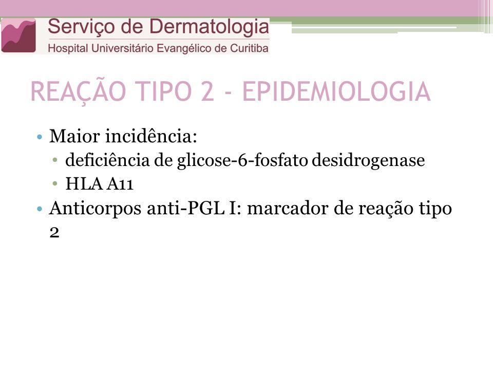 REAÇÃO TIPO 2 - EPIDEMIOLOGIA Maior incidência: deficiência de glicose-6-fosfato desidrogenase HLA A11 Anticorpos anti-PGL I: marcador de reação tipo