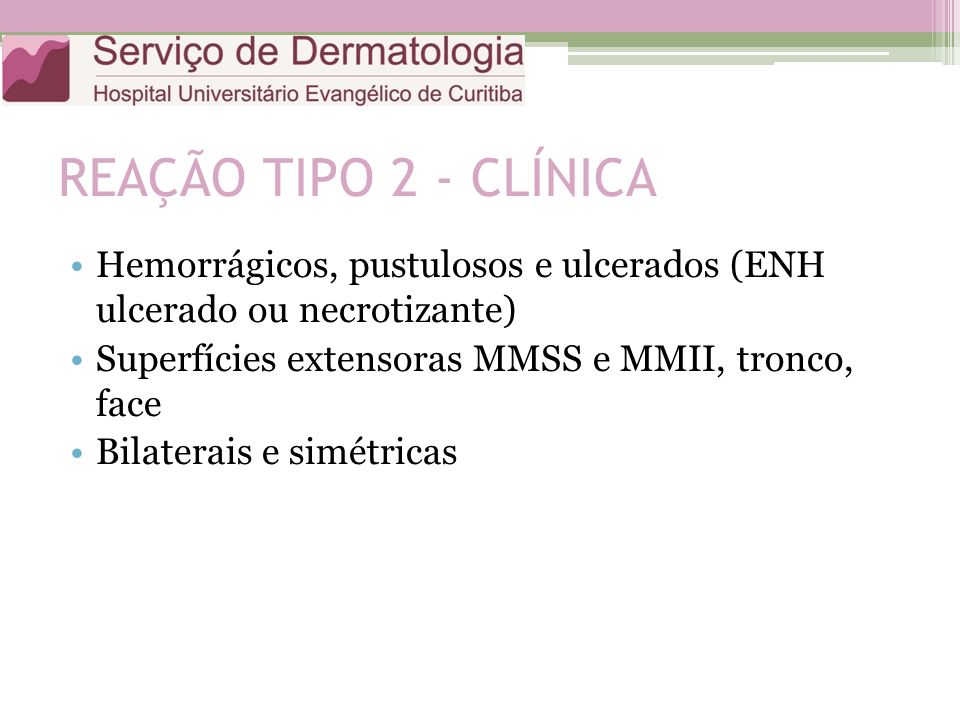 REAÇÃO TIPO 2 - CLÍNICA Hemorrágicos, pustulosos e ulcerados (ENH ulcerado ou necrotizante) Superfícies extensoras MMSS e MMII, tronco, face Bilaterai