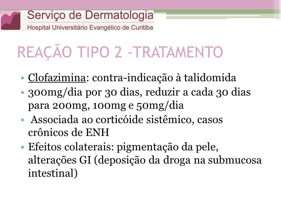 REAÇÃO TIPO 2 -TRATAMENTO Clofazimina: contra-indicação à talidomida 300mg/dia por 30 dias, reduzir a cada 30 dias para 200mg, 100mg e 50mg/dia Associ