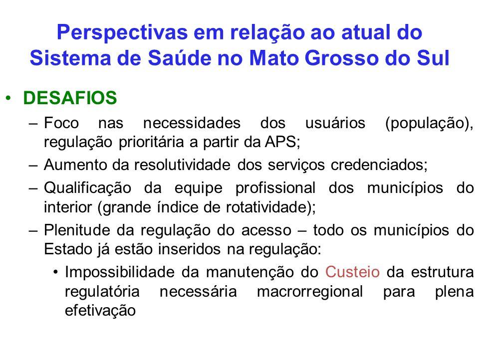 Perspectivas em relação ao atual do Sistema de Saúde no Mato Grosso do Sul DESAFIOS –Foco nas necessidades dos usuários (população), regulação priorit