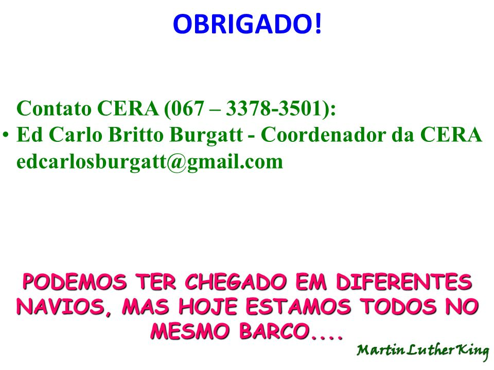 Contato CERA (067 – 3378-3501): Ed Carlo Britto Burgatt - Coordenador da CERA edcarlosburgatt@gmail.com OBRIGADO! PODEMOS TER CHEGADO EM DIFERENTES NA