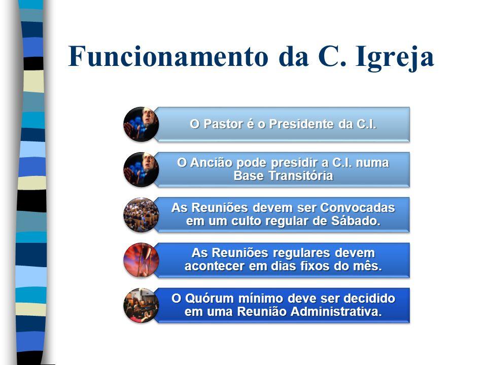Funcionamento da C. Igreja O Pastor é o Presidente da C.I. O Ancião pode presidir a C.I. numa Base Transitória As Reuniões devem ser Convocadas em um