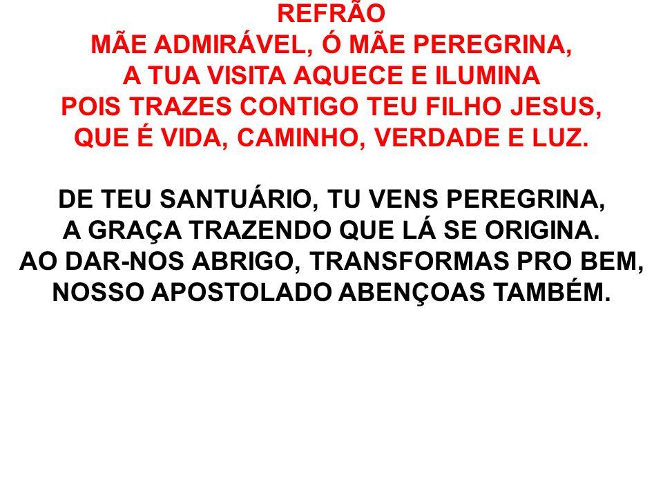 REFRÃO MÃE ADMIRÁVEL, Ó MÃE PEREGRINA, A TUA VISITA AQUECE E ILUMINA POIS TRAZES CONTIGO TEU FILHO JESUS, QUE É VIDA, CAMINHO, VERDADE E LUZ. DE TEU S