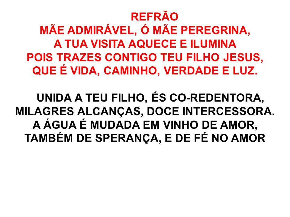 REFRÃO MÃE ADMIRÁVEL, Ó MÃE PEREGRINA, A TUA VISITA AQUECE E ILUMINA POIS TRAZES CONTIGO TEU FILHO JESUS, QUE É VIDA, CAMINHO, VERDADE E LUZ. UNIDA A