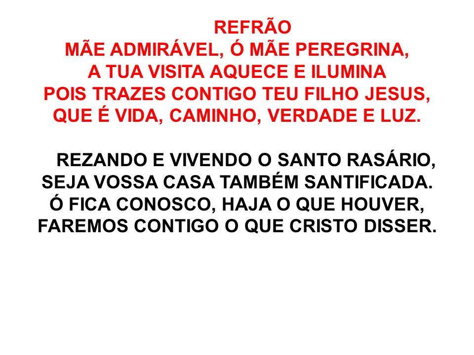 REFRÃO MÃE ADMIRÁVEL, Ó MÃE PEREGRINA, A TUA VISITA AQUECE E ILUMINA POIS TRAZES CONTIGO TEU FILHO JESUS, QUE É VIDA, CAMINHO, VERDADE E LUZ. REZANDO