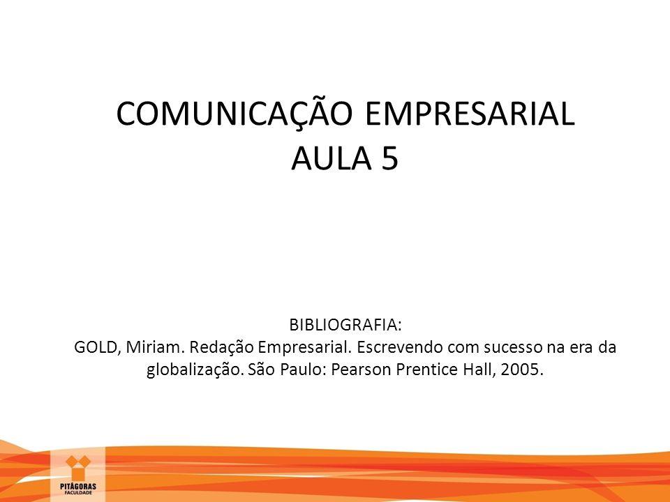 COMUNICAÇÃO EMPRESARIAL AULA 5 BIBLIOGRAFIA: GOLD, Miriam. Redação Empresarial. Escrevendo com sucesso na era da globalização. São Paulo: Pearson Pren