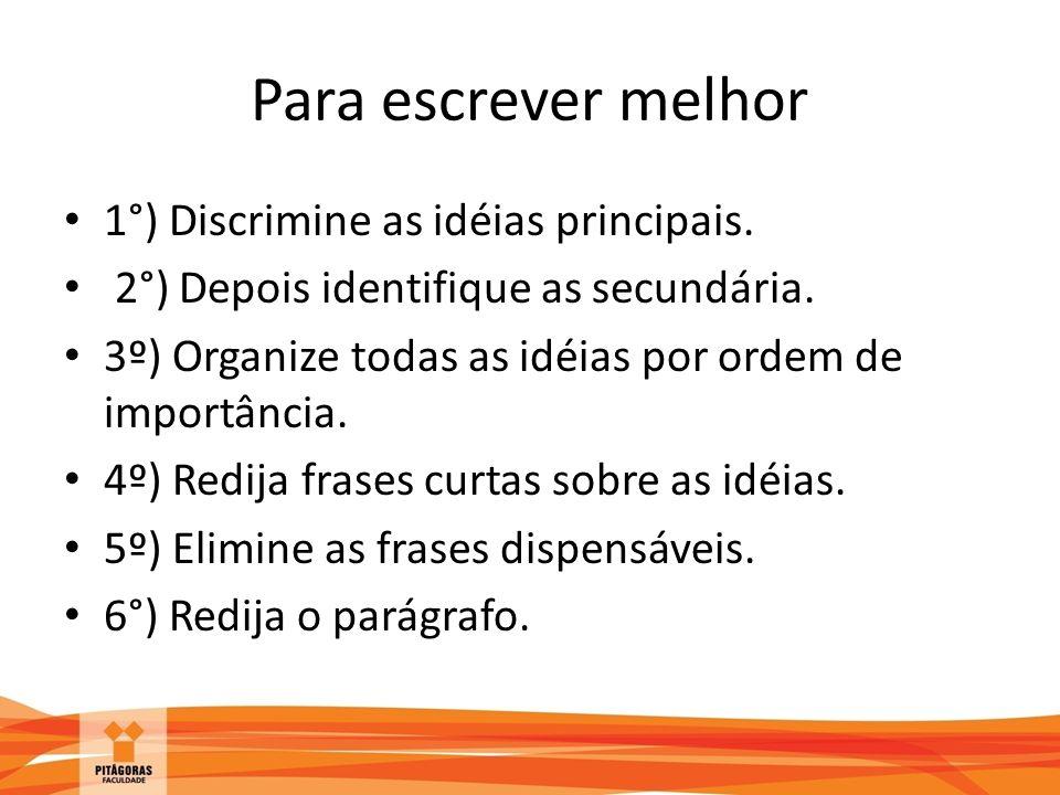 Para escrever melhor 1°) Discrimine as idéias principais. 2°) Depois identifique as secundária. 3º) Organize todas as idéias por ordem de importância.