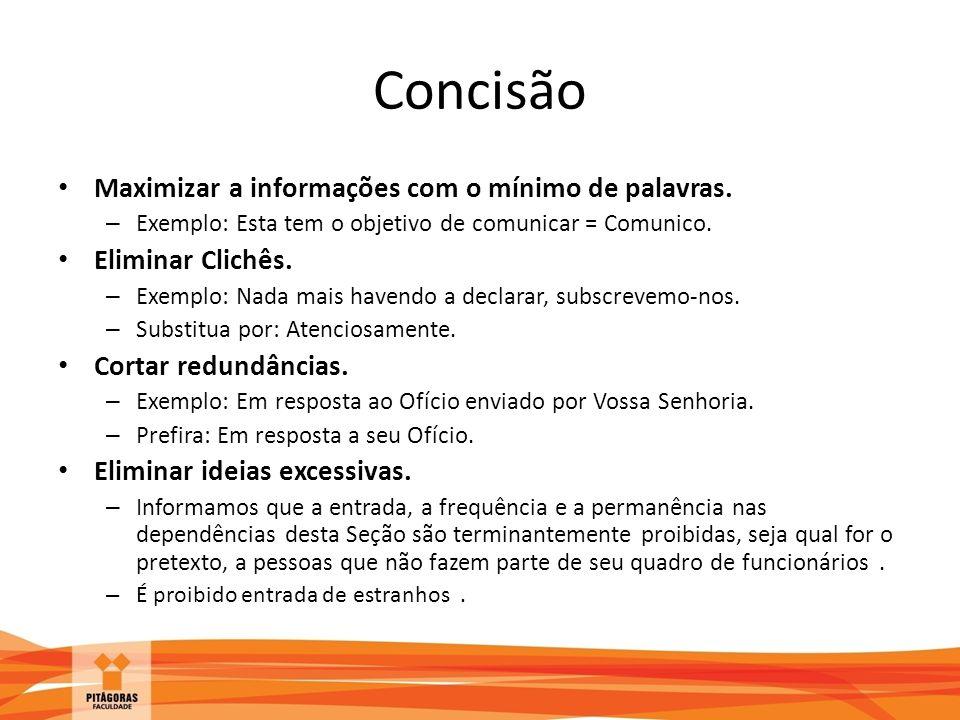 Concisão Maximizar a informações com o mínimo de palavras. – Exemplo: Esta tem o objetivo de comunicar = Comunico. Eliminar Clichês. – Exemplo: Nada m
