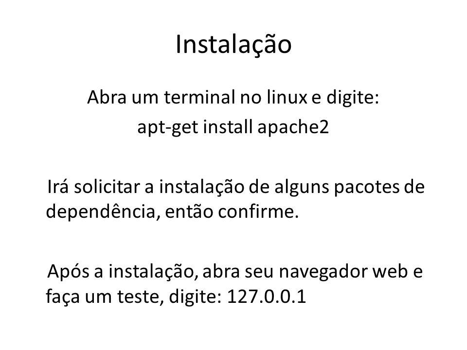 Instalação Abra um terminal no linux e digite: apt-get install apache2 Irá solicitar a instalação de alguns pacotes de dependência, então confirme. Ap
