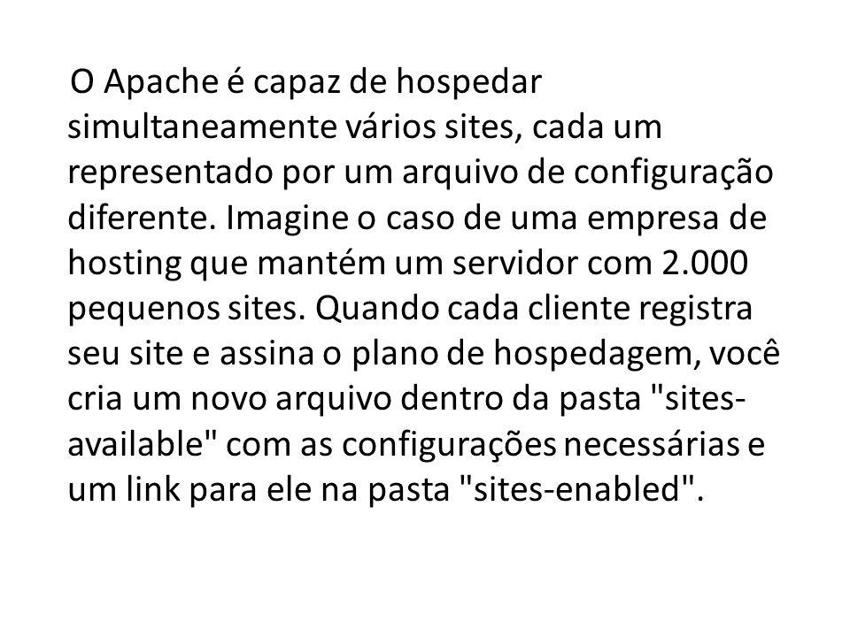 O Apache é capaz de hospedar simultaneamente vários sites, cada um representado por um arquivo de configuração diferente. Imagine o caso de uma empres