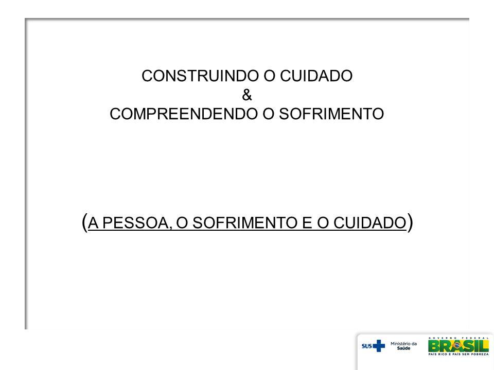 CONSTRUINDO O CUIDADO & COMPREENDENDO O SOFRIMENTO ( A PESSOA, O SOFRIMENTO E O CUIDADO )
