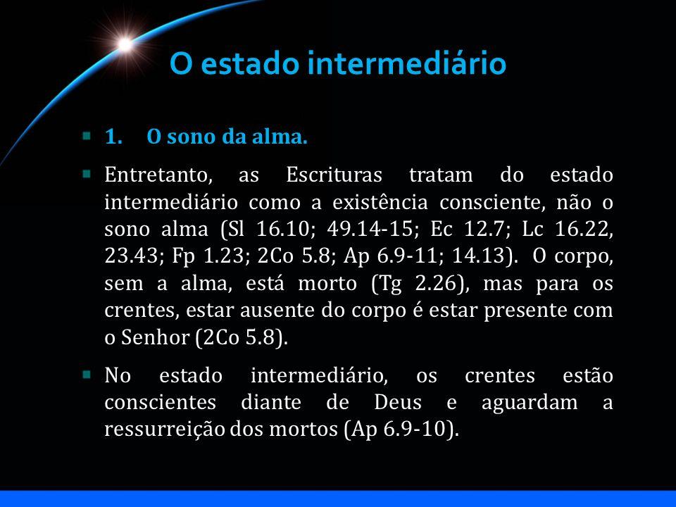 O estado intermediário 1.O sono da alma. Entretanto, as Escrituras tratam do estado intermediário como a existência consciente, não o sono alma (Sl 16