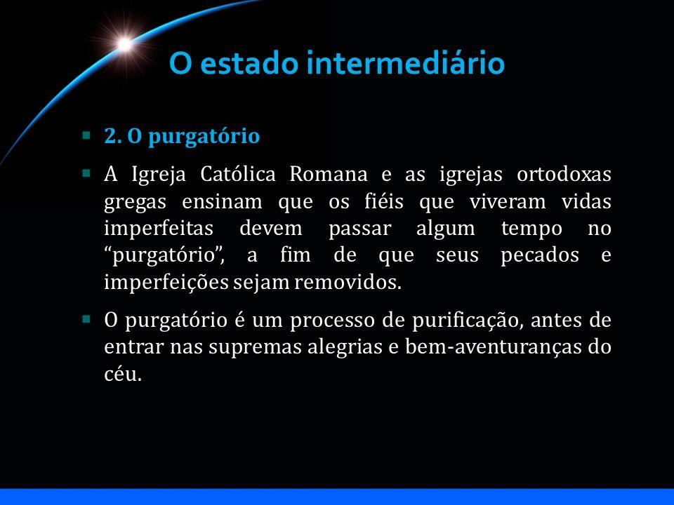 O estado intermediário 2. O purgatório A Igreja Católica Romana e as igrejas ortodoxas gregas ensinam que os fiéis que viveram vidas imperfeitas devem