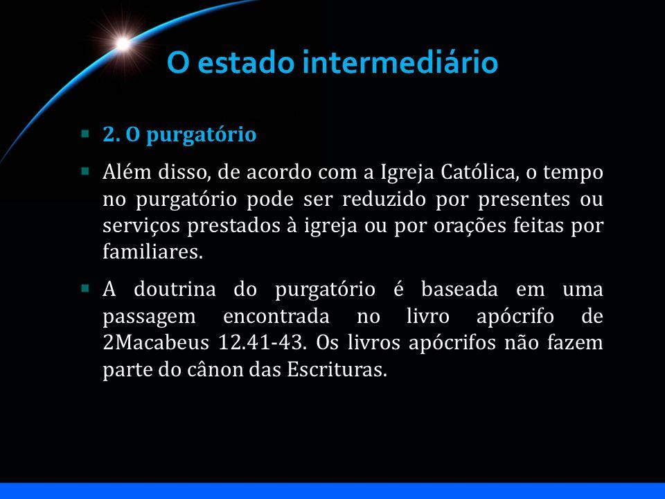 O estado intermediário 2. O purgatório Além disso, de acordo com a Igreja Católica, o tempo no purgatório pode ser reduzido por presentes ou serviços