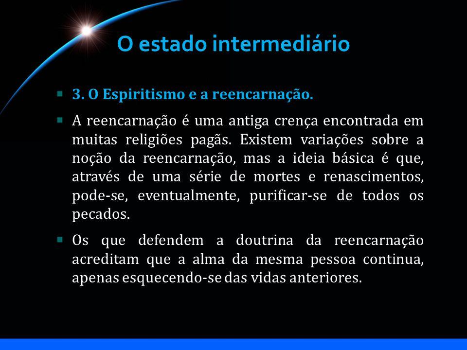O estado intermediário 3. O Espiritismo e a reencarnação. A reencarnação é uma antiga crença encontrada em muitas religiões pagãs. Existem variações s