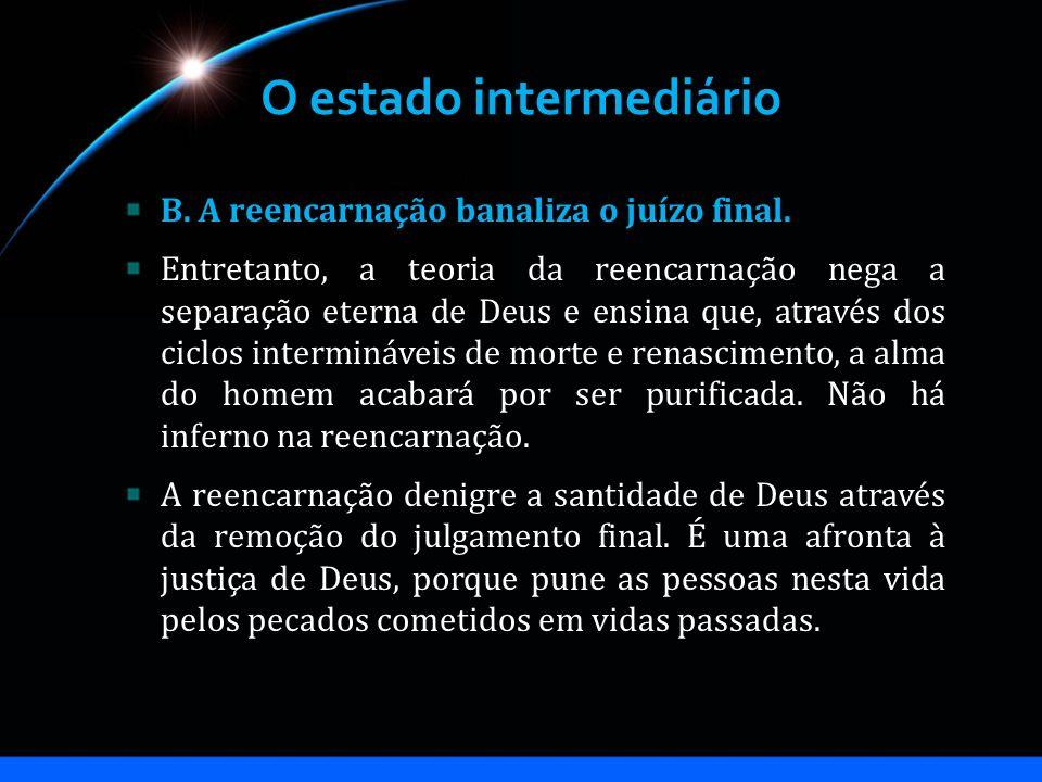O estado intermediário B. A reencarnação banaliza o juízo final. Entretanto, a teoria da reencarnação nega a separação eterna de Deus e ensina que, at